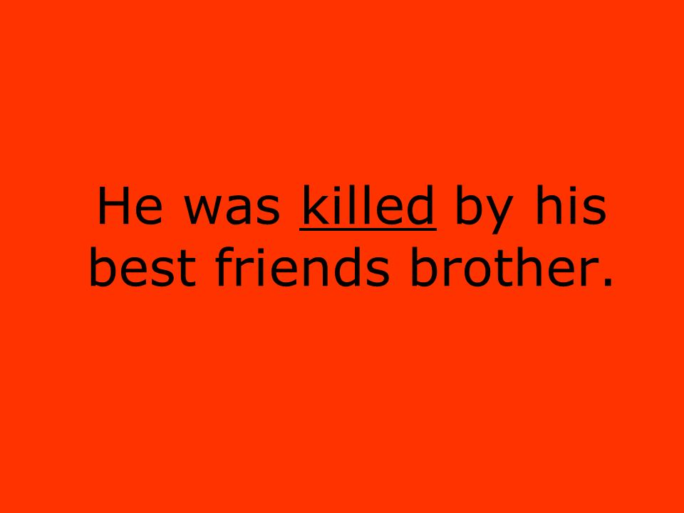 He was killed by his best friends brother.