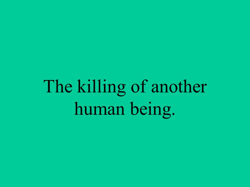 The killing of another human being.