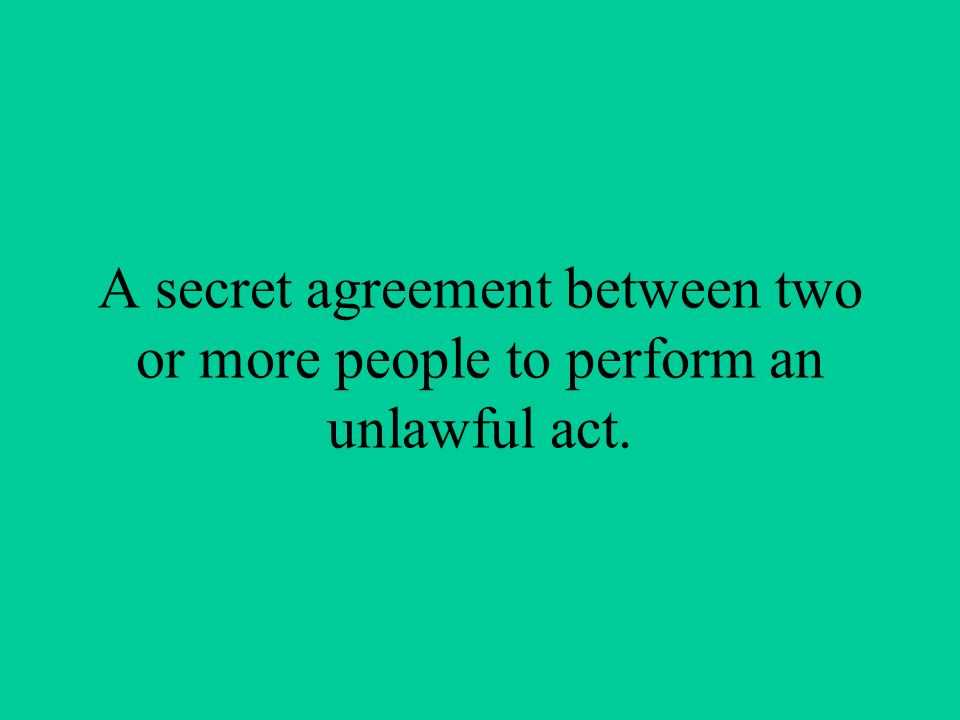 A secret agreement between two or more people to perform an unlawful act.
