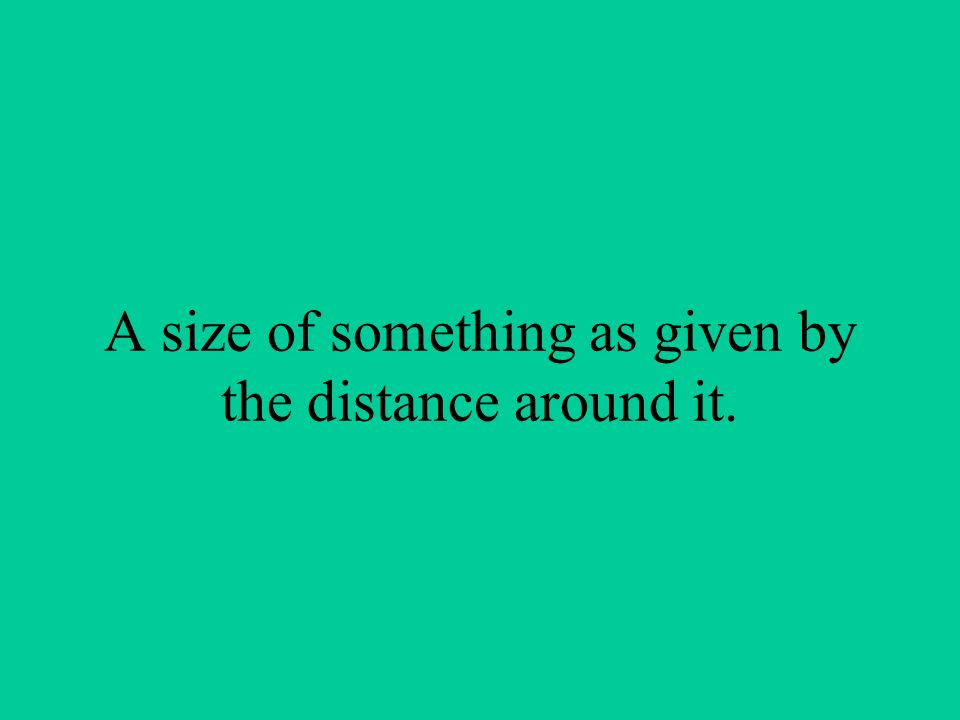 A size of something as given by the distance around it.