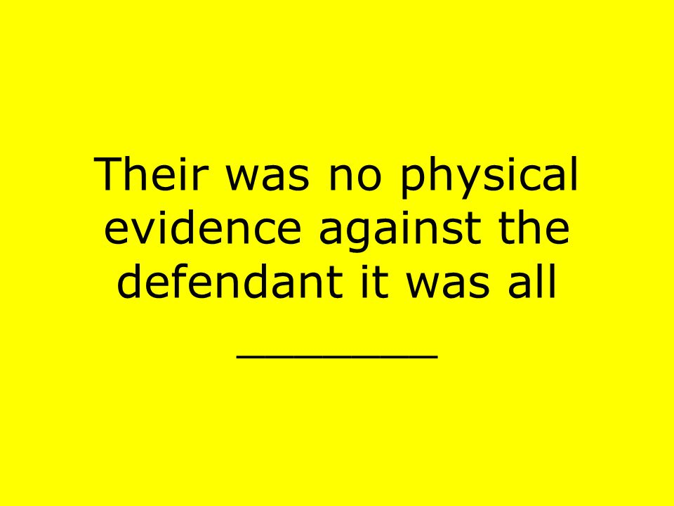 Their was no physical evidence against the defendant it was all _______