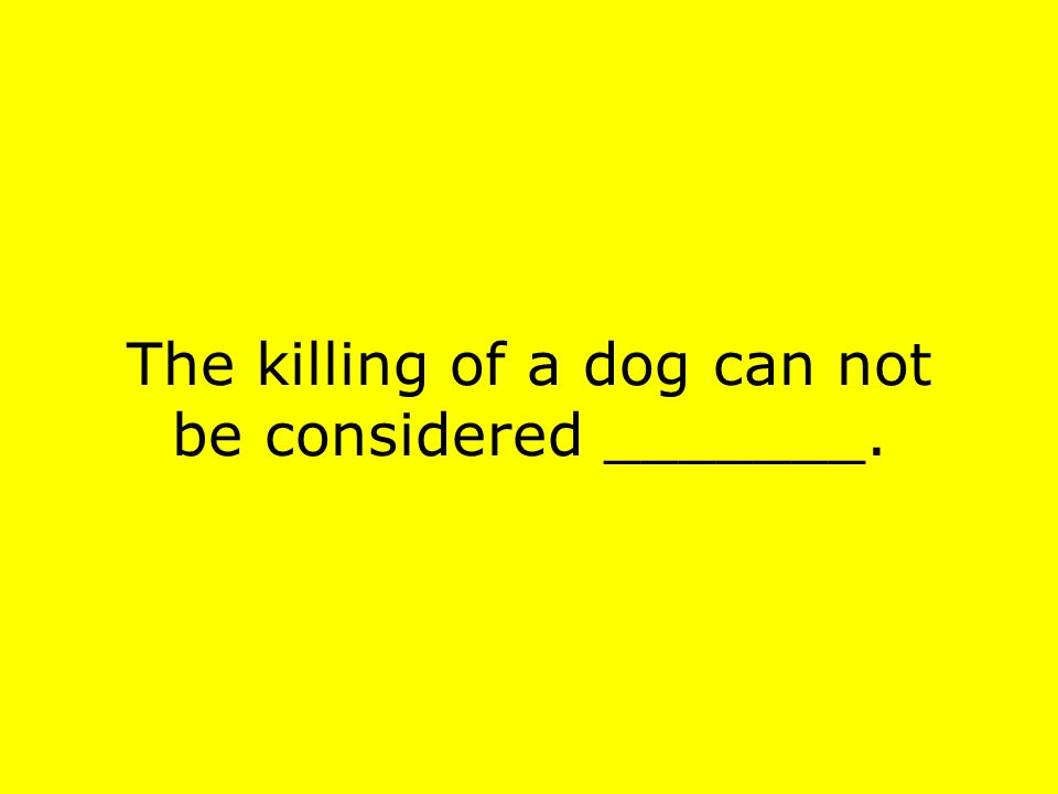 The killing of a dog can not be considered _______.