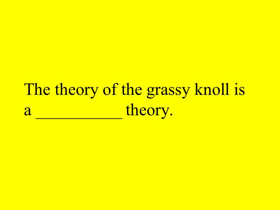 The theory of the grassy knoll is a __________ theory.
