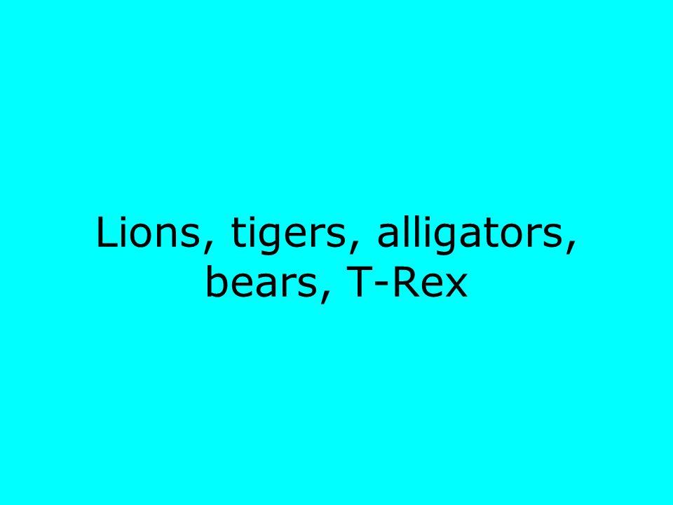 Lions, tigers, alligators, bears, T-Rex