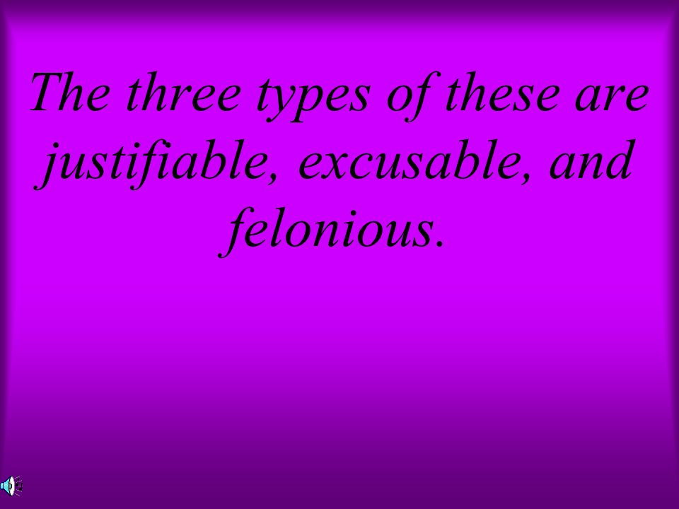 The three types of these are justifiable, excusable, and felonious.
