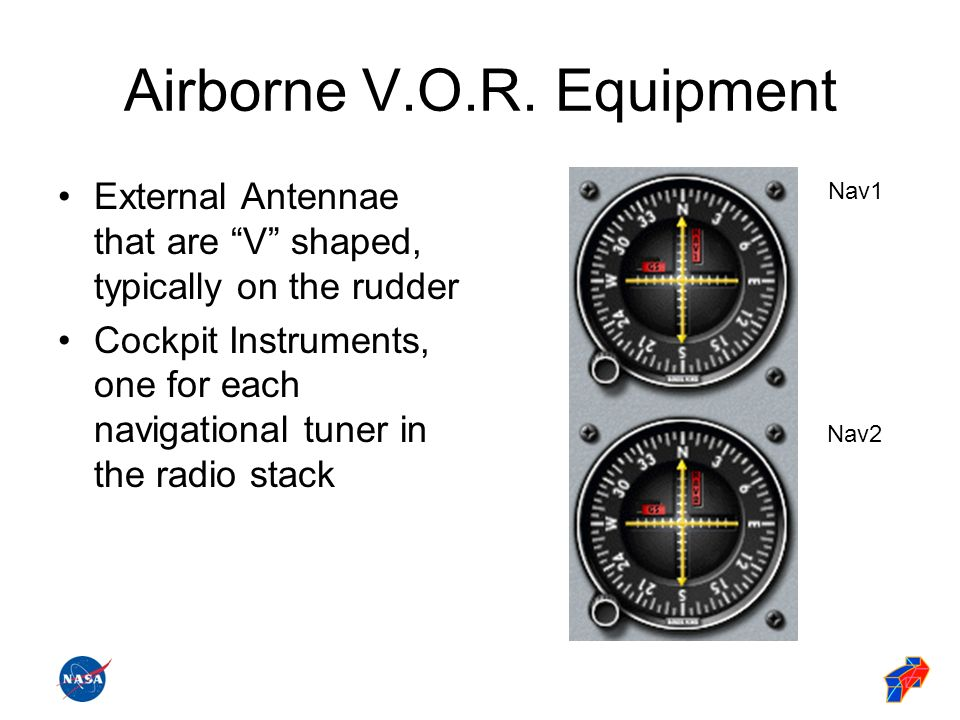 Airborne V.O.R. Equipment External Antennae that are V shaped, typically on the rudder Cockpit Instruments, one for each navigational tuner in the rad