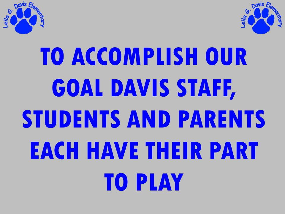 TO ACCOMPLISH OUR GOAL DAVIS STAFF, STUDENTS AND PARENTS EACH HAVE THEIR PART TO PLAY