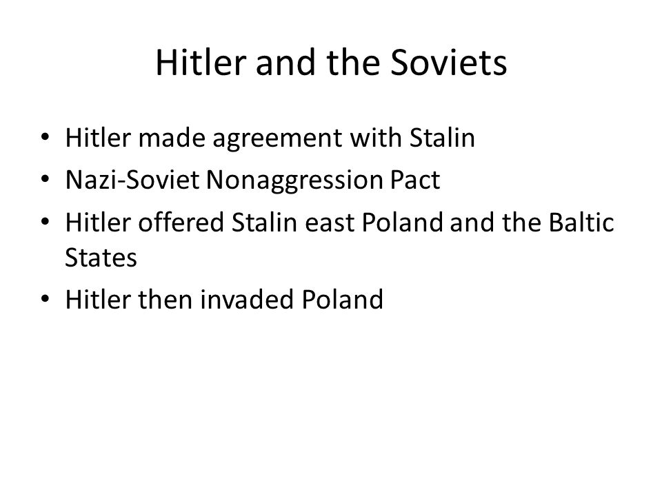Hitler and the Soviets Hitler made agreement with Stalin Nazi-Soviet Nonaggression Pact Hitler offered Stalin east Poland and the Baltic States Hitler