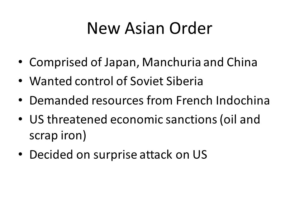 New Asian Order Comprised of Japan, Manchuria and China Wanted control of Soviet Siberia Demanded resources from French Indochina US threatened econom
