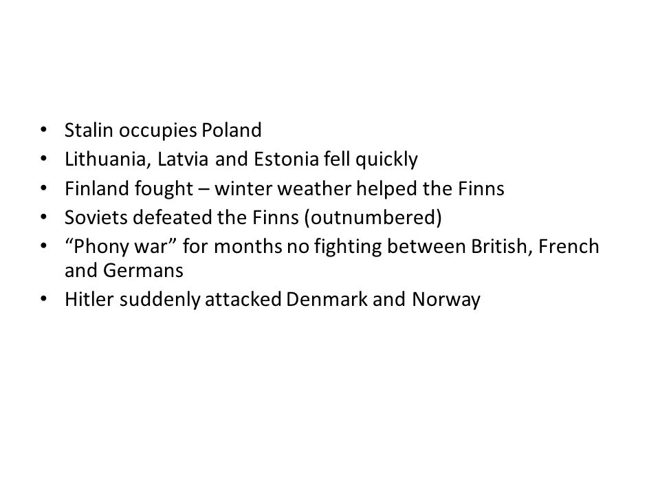 Stalin occupies Poland Lithuania, Latvia and Estonia fell quickly Finland fought – winter weather helped the Finns Soviets defeated the Finns (outnumb