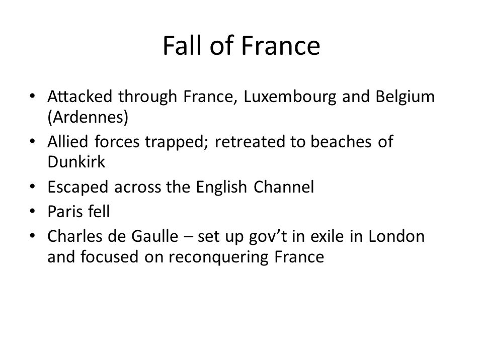 Fall of France Attacked through France, Luxembourg and Belgium (Ardennes) Allied forces trapped; retreated to beaches of Dunkirk Escaped across the En