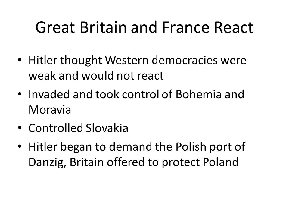 Great Britain and France React Hitler thought Western democracies were weak and would not react Invaded and took control of Bohemia and Moravia Contro