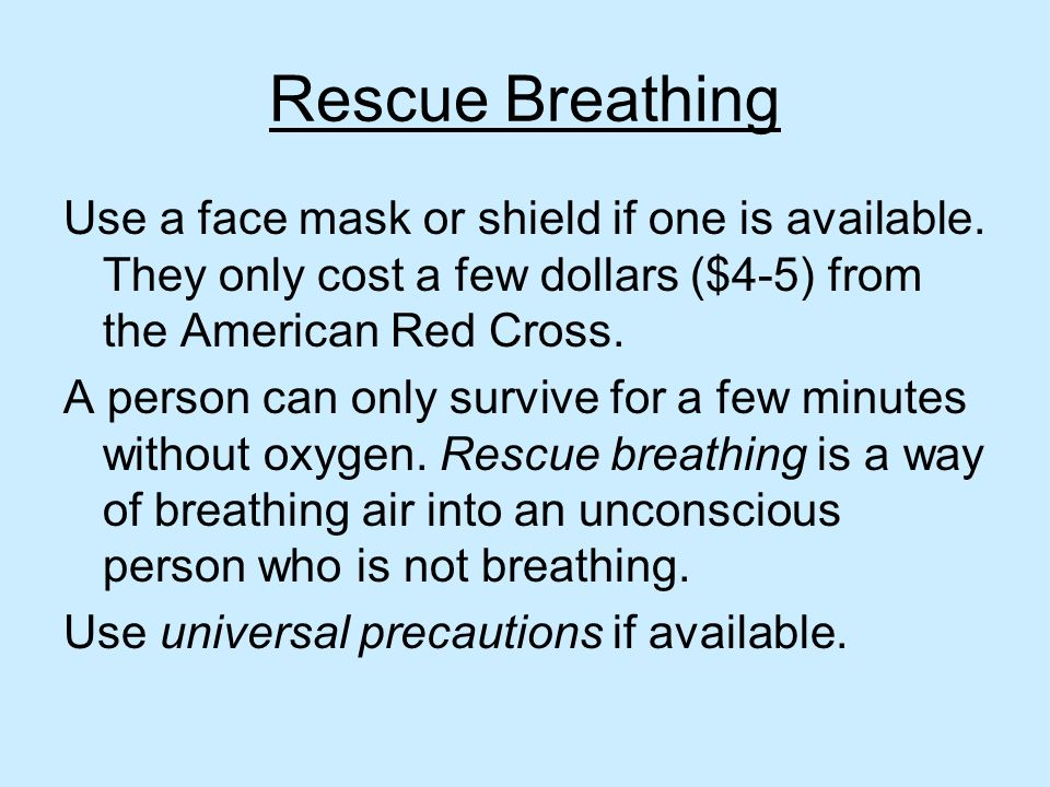Rescue Breathing Use a face mask or shield if one is available. They only cost a few dollars ($4-5) from the American Red Cross. A person can only sur