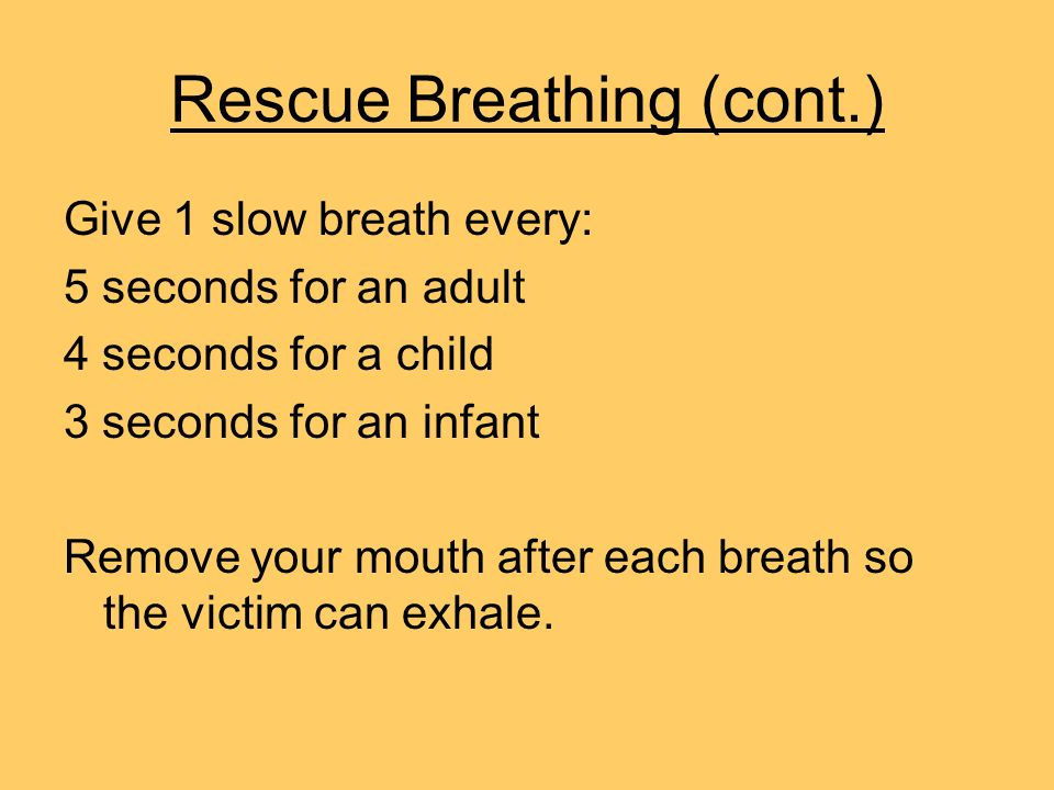 Rescue Breathing (cont.) Give 1 slow breath every: 5 seconds for an adult 4 seconds for a child 3 seconds for an infant Remove your mouth after each b