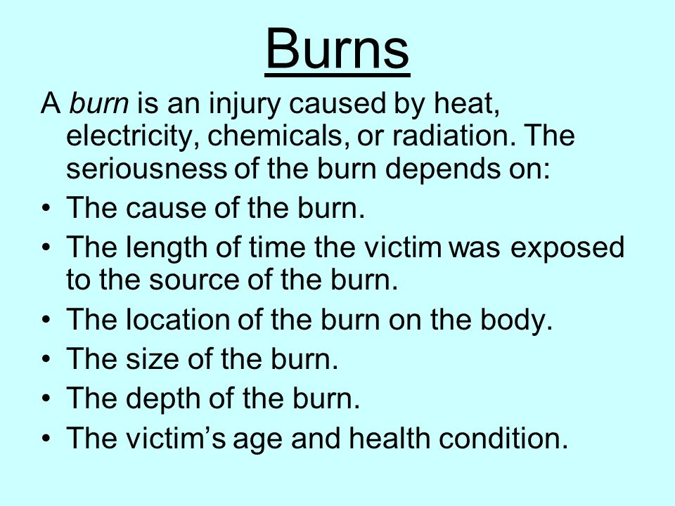Burns A burn is an injury caused by heat, electricity, chemicals, or radiation. The seriousness of the burn depends on: The cause of the burn. The len