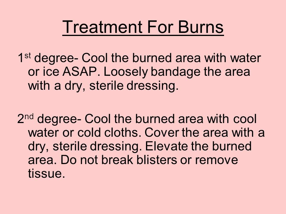 Treatment For Burns 1 st degree- Cool the burned area with water or ice ASAP. Loosely bandage the area with a dry, sterile dressing. 2 nd degree- Cool