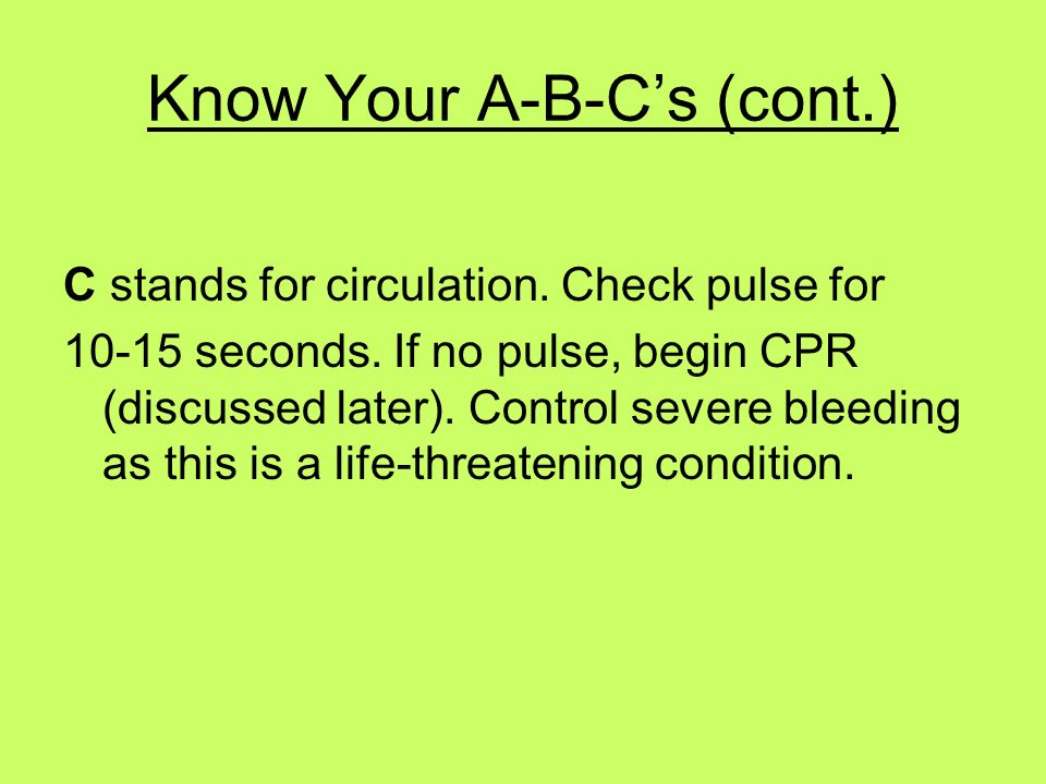 Know Your A-B-Cs (cont.) C stands for circulation. Check pulse for 10-15 seconds. If no pulse, begin CPR (discussed later). Control severe bleeding as