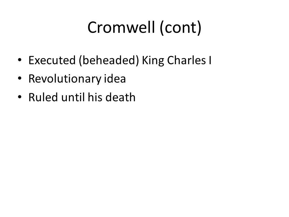 Cromwell (cont) Executed (beheaded) King Charles I Revolutionary idea Ruled until his death