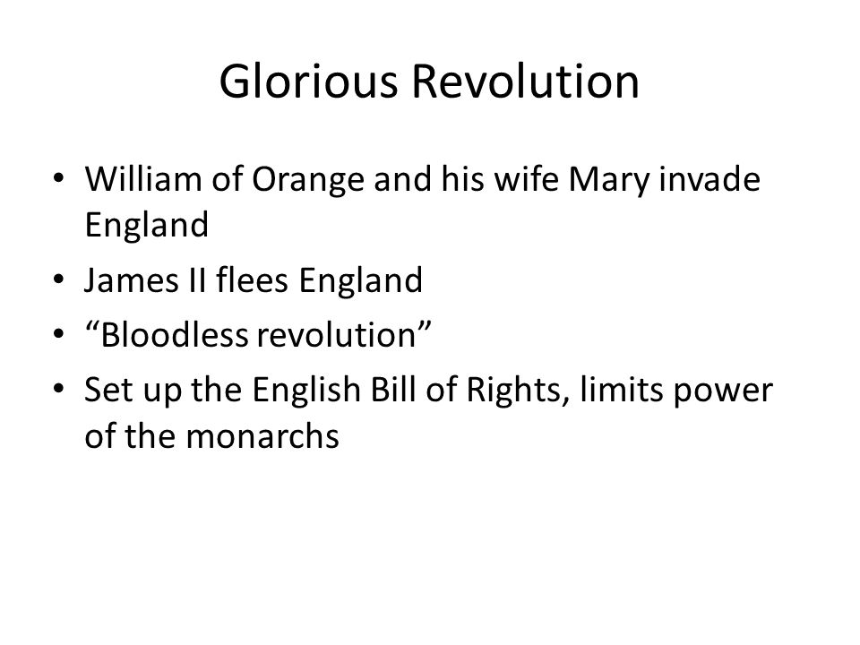 Glorious Revolution William of Orange and his wife Mary invade England James II flees England Bloodless revolution Set up the English Bill of Rights,