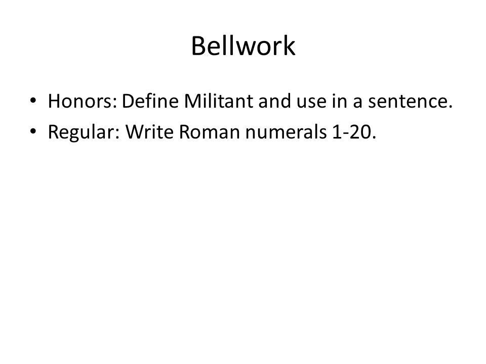 Bellwork Honors: Define Militant and use in a sentence. Regular: Write Roman numerals 1-20.