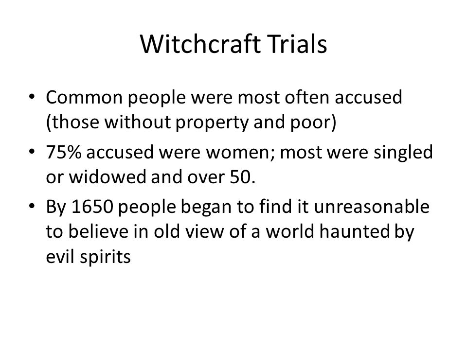 Witchcraft Trials Common people were most often accused (those without property and poor) 75% accused were women; most were singled or widowed and ove