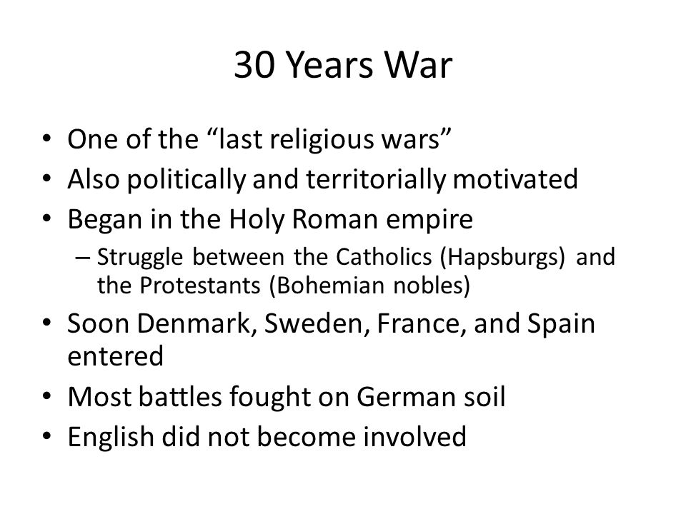 30 Years War One of the last religious wars Also politically and territorially motivated Began in the Holy Roman empire – Struggle between the Catholi