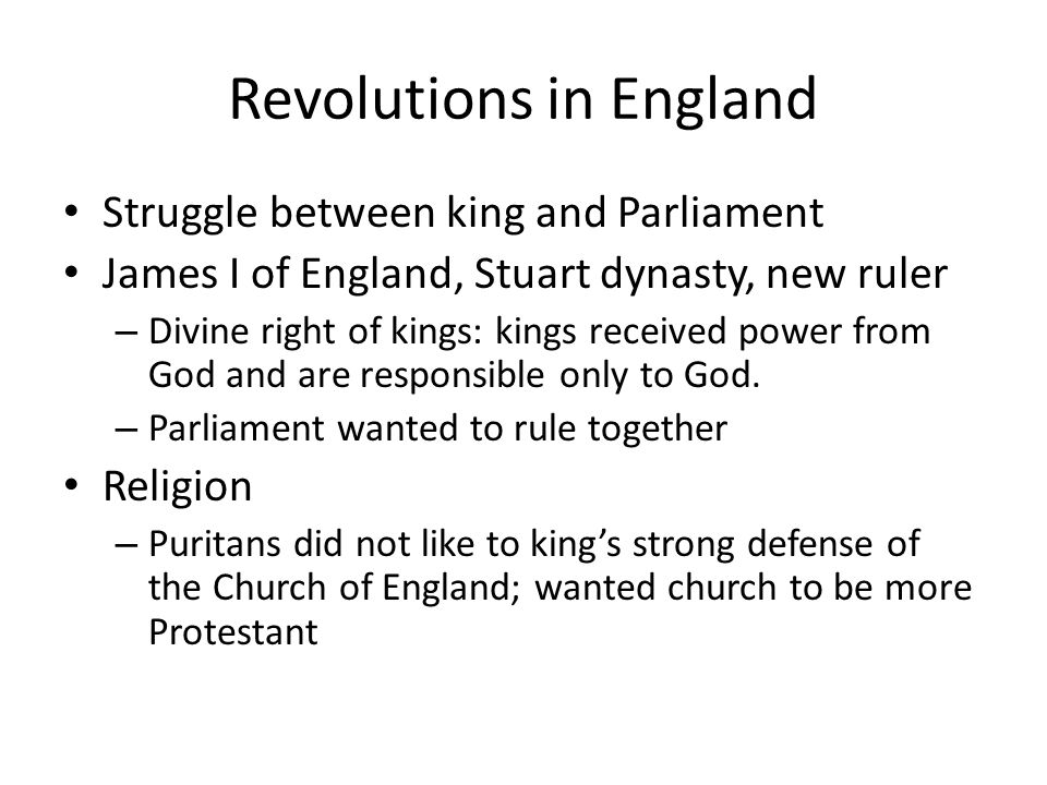 Revolutions in England Struggle between king and Parliament James I of England, Stuart dynasty, new ruler – Divine right of kings: kings received powe