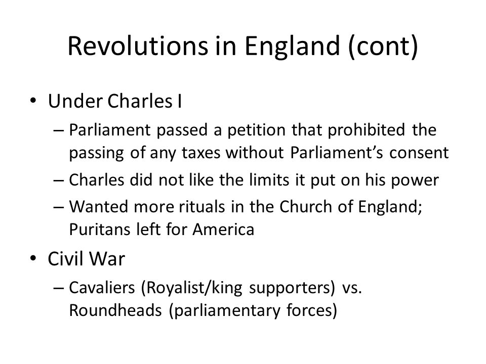 Revolutions in England (cont) Under Charles I – Parliament passed a petition that prohibited the passing of any taxes without Parliaments consent – Ch