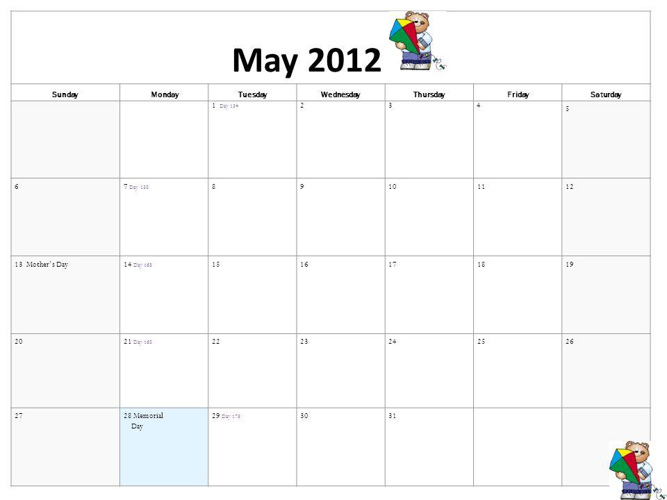 May 2012 SundayMondayTuesdayWednesdayThursdayFridaySaturday 1 Day 154 234 5 67 Day 158 89101112 13 Mothers Day14 Day 163 1516171819 2021 Day 168 2223242526 2728 Memorial Day 29 Day 173 30 31