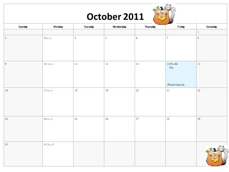 October 2011 SundayMondayTuesdayWednesdayThursdayFridaySaturday 1 23 Day 29 45678 910 Day 34 11121314 Pro-Ed Day (Plumb Carnival) 15 1617 Day 38 18192