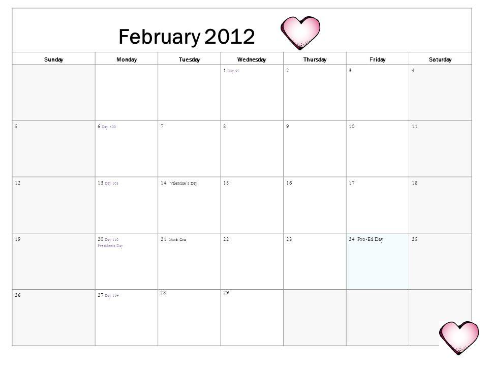 February 2012 SundayMondayTuesdayWednesdayThursdayFridaySaturday 1 Day 97 234 56 Day 100 7891011 1213 Day 105 14 Valentines Day 15161718 1920 Day 110 Presidents Day 21 Mardi Gras 222324 Pro-Ed Day25 2627 Day 114 2829
