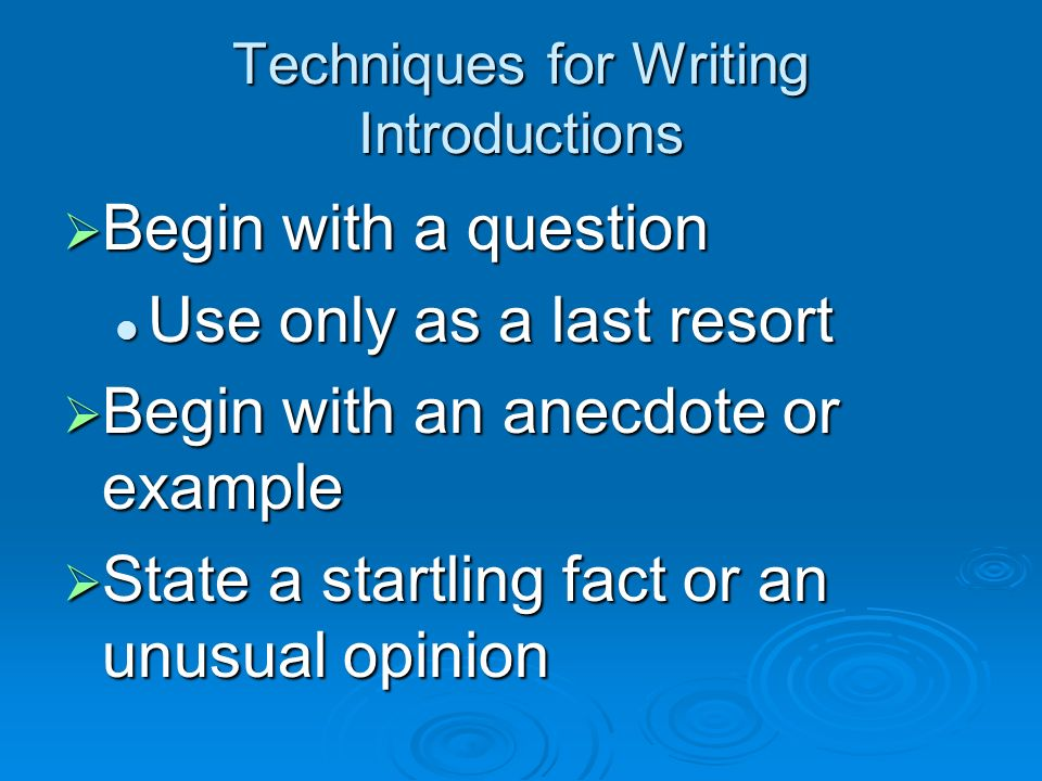 Techniques for Writing Introductions Begin with background information Begin with background information Set the scene (setting) Set the scene (setting) Begin with a simple thesis statement Begin with a simple thesis statement