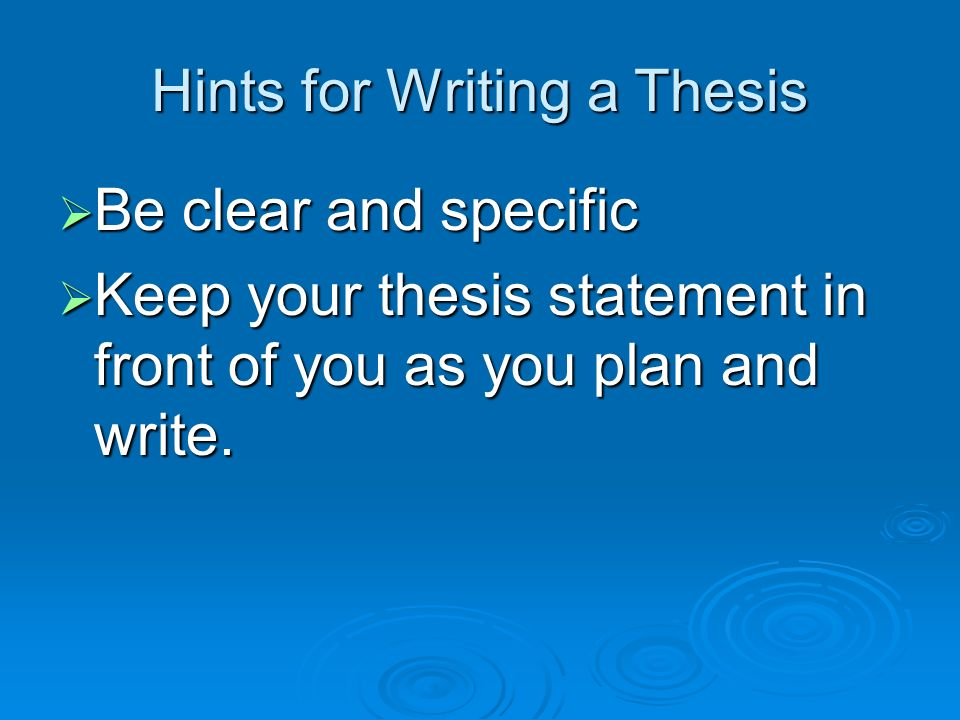 Hints for Writing a Thesis Be clear and specific Be clear and specific Keep your thesis statement in front of you as you plan and write. Keep your the