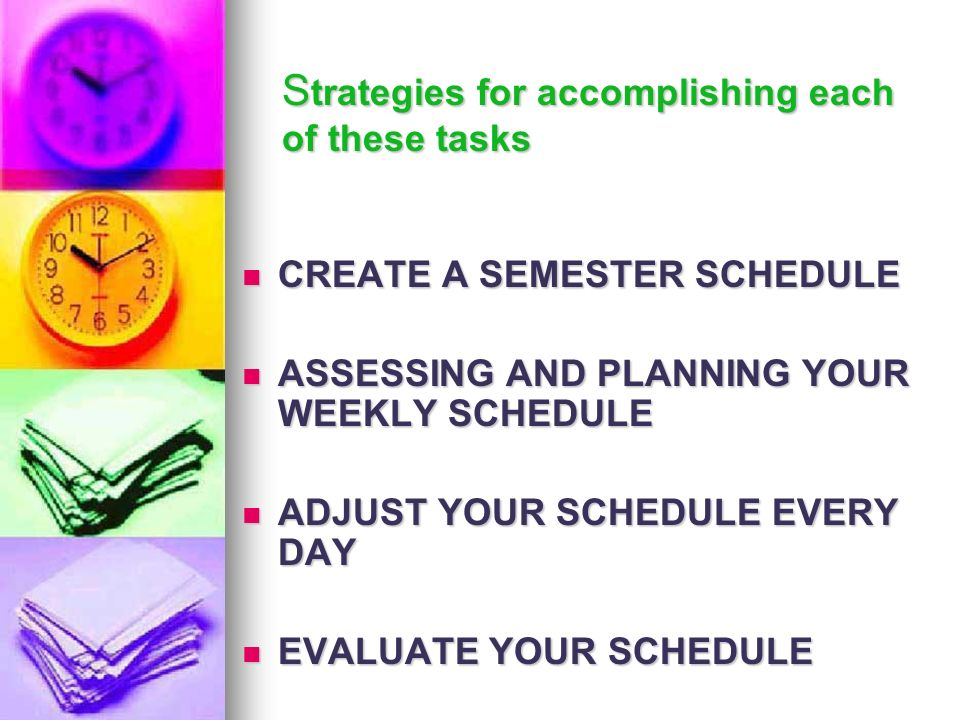 S trategies for accomplishing each of these tasks CREATE A SEMESTER SCHEDULE CREATE A SEMESTER SCHEDULE ASSESSING AND PLANNING YOUR WEEKLY SCHEDULE AS