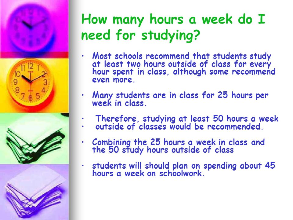How many hours a week do I need for studying? Most schools recommend that students study at least two hours outside of class for every hour spent in c