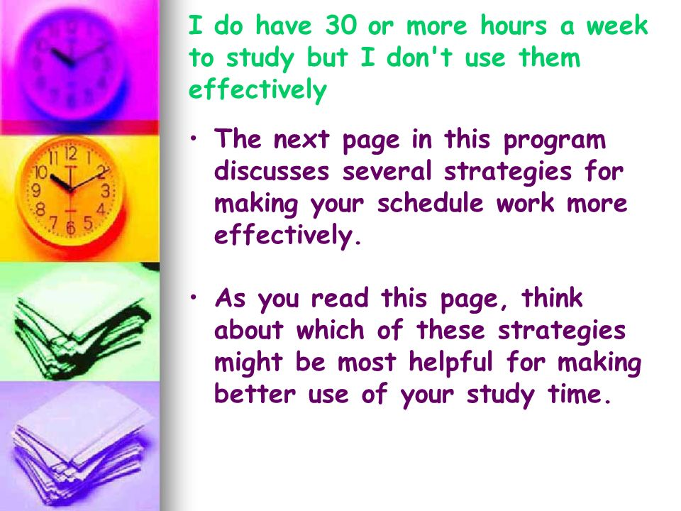 I do have 30 or more hours a week to study but I don't use them effectively The next page in this program discusses several strategies for making your