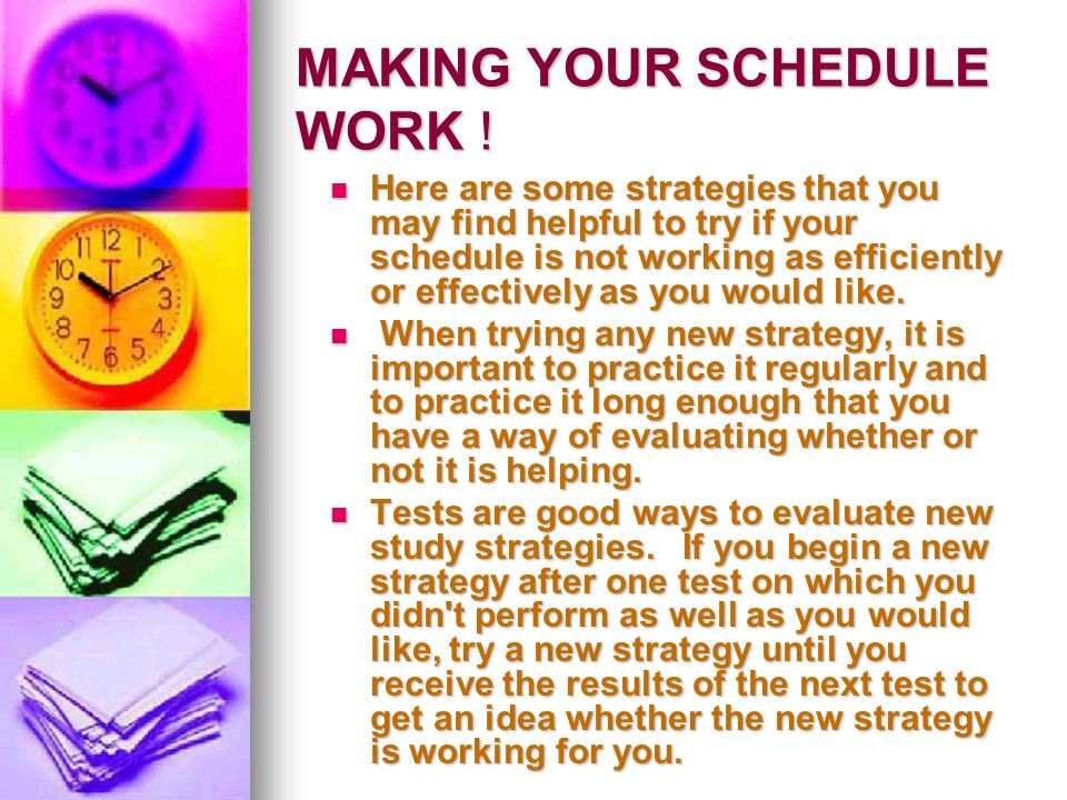 MAKING YOUR SCHEDULE WORK ! Here are some strategies that you may find helpful to try if your schedule is not working as efficiently or effectively as