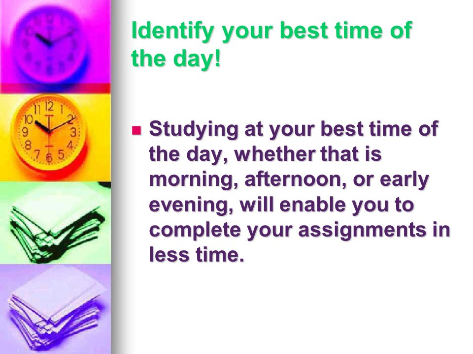 Identify your best time of the day! Studying at your best time of the day, whether that is morning, afternoon, or early evening, will enable you to co