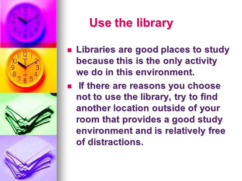 Use the library Libraries are good places to study because this is the only activity we do in this environment. Libraries are good places to study bec