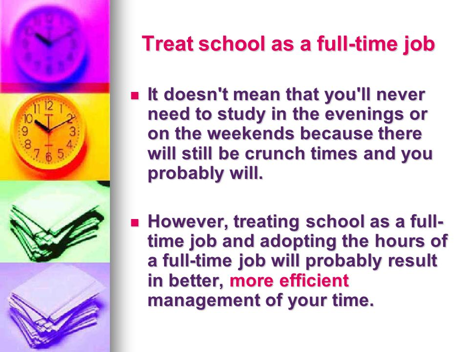 Treat school as a full-time job Treat school as a full-time job It doesn't mean that you'll never need to study in the evenings or on the weekends bec