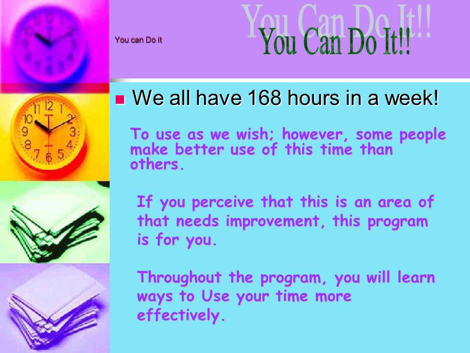 You can Do it We all have 168 hours in a week! We all have 168 hours in a week! To use as we wish; however, some people make better use of this time t