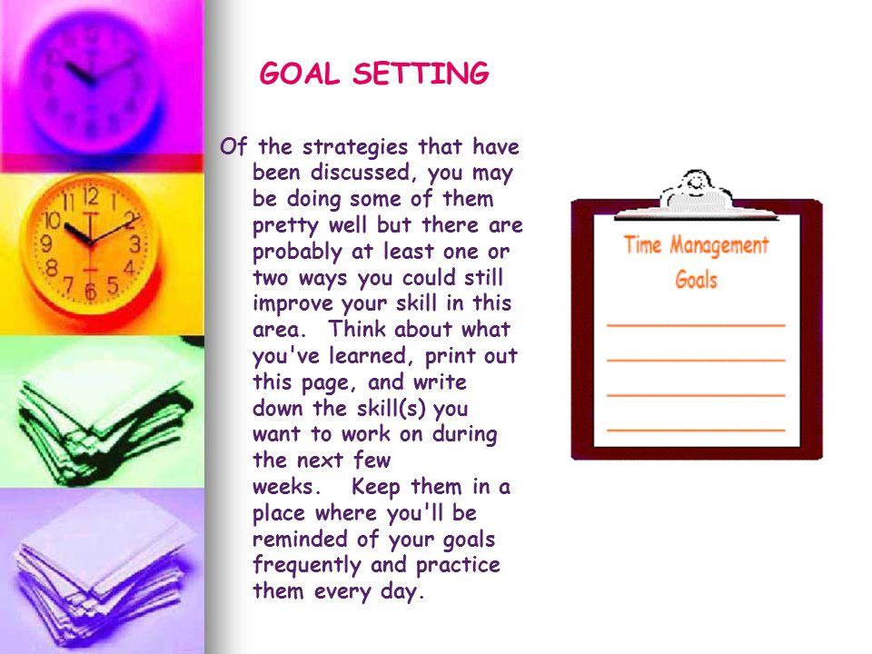 GOAL SETTING Of the strategies that have been discussed, you may be doing some of them pretty well but there are probably at least one or two ways you