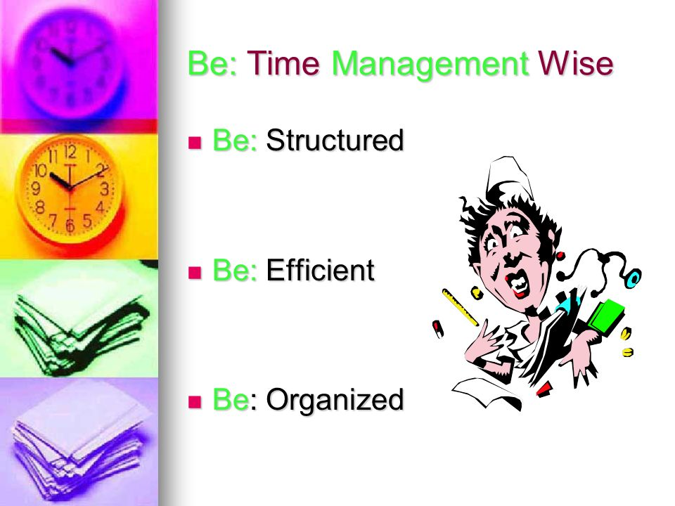 Be: Time Management Wise Be: Structured Be: Structured Be: Efficient Be: Efficient Be: Organized Be: Organized