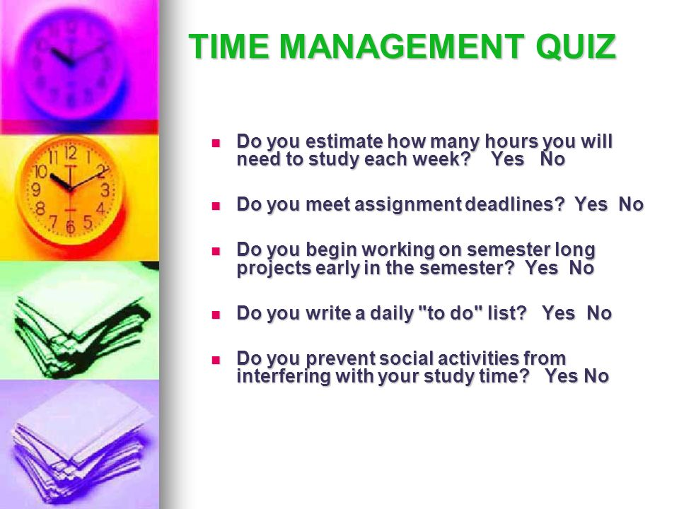 TIME MANAGEMENT QUIZ Do you estimate how many hours you will need to study each week? Yes No Do you estimate how many hours you will need to study eac