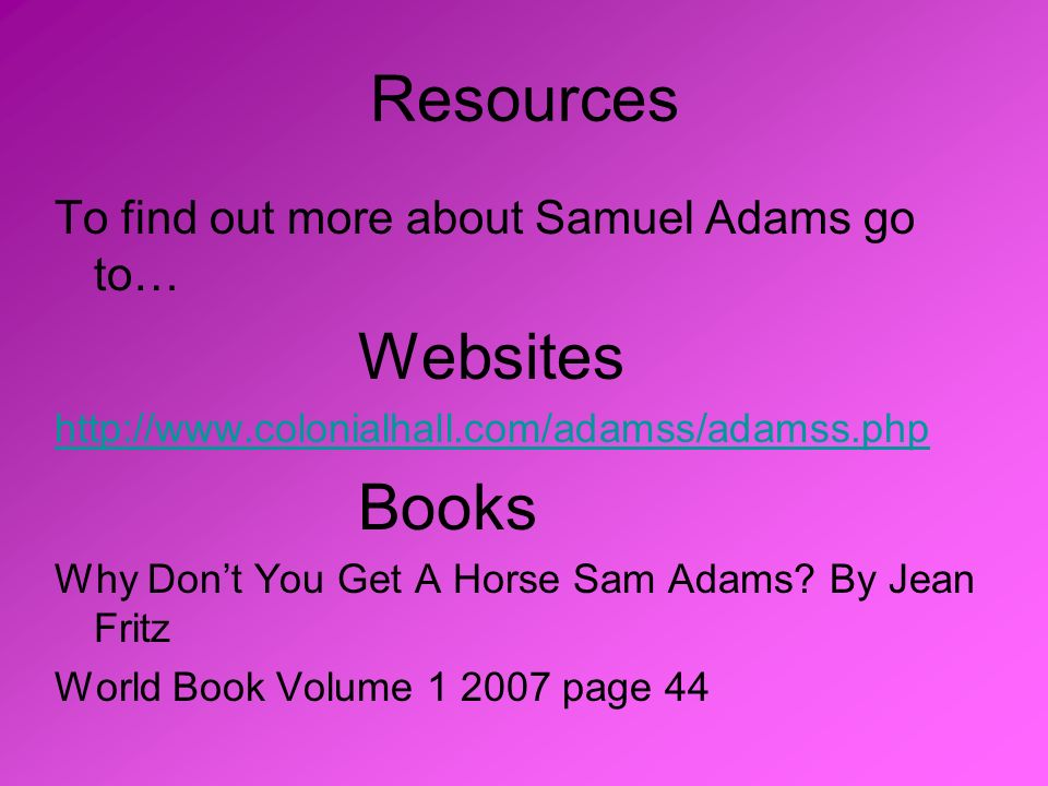 Resources To find out more about Samuel Adams go to… Websites http://www.colonialhall.com/adamss/adamss.php Books Why Dont You Get A Horse Sam Adams?