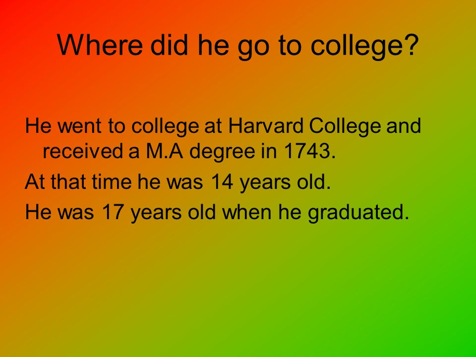 Where did he go to college? He went to college at Harvard College and received a M.A degree in 1743. At that time he was 14 years old. He was 17 years
