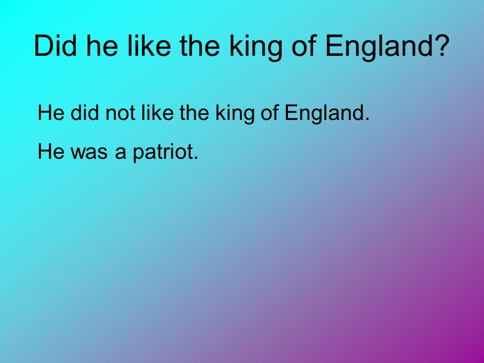 Did he like the king of England? He did not like the king of England. He was a patriot.