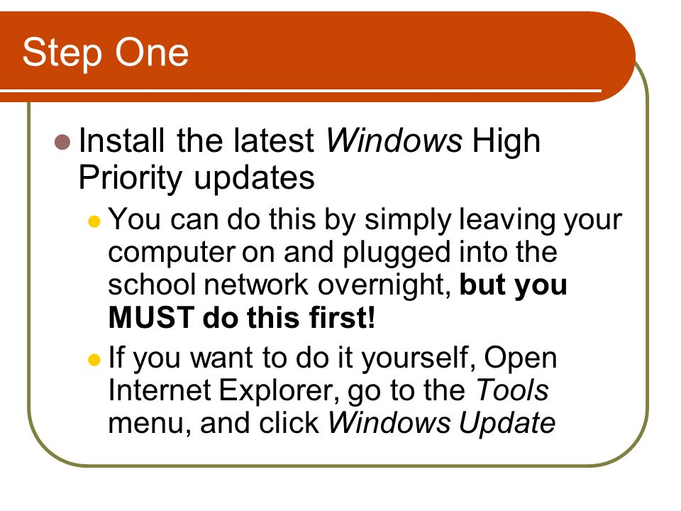 Step One Install the latest Windows High Priority updates You can do this by simply leaving your computer on and plugged into the school network overnight, but you MUST do this first.