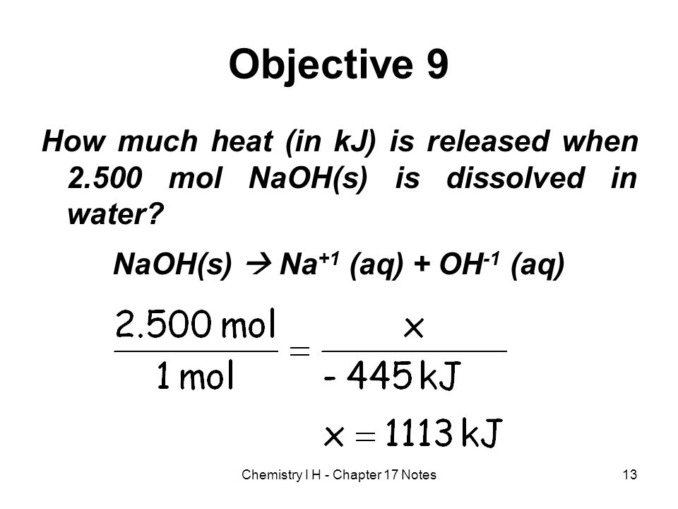 Objective 9 How much heat (in kJ) is released when 2.500 mol NaOH(s) is dissolved in water? NaOH(s) Na +1 (aq) + OH -1 (aq) 13Chemistry I H - Chapter