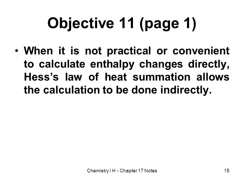Objective 11 (page 1) When it is not practical or convenient to calculate enthalpy changes directly, Hesss law of heat summation allows the calculatio